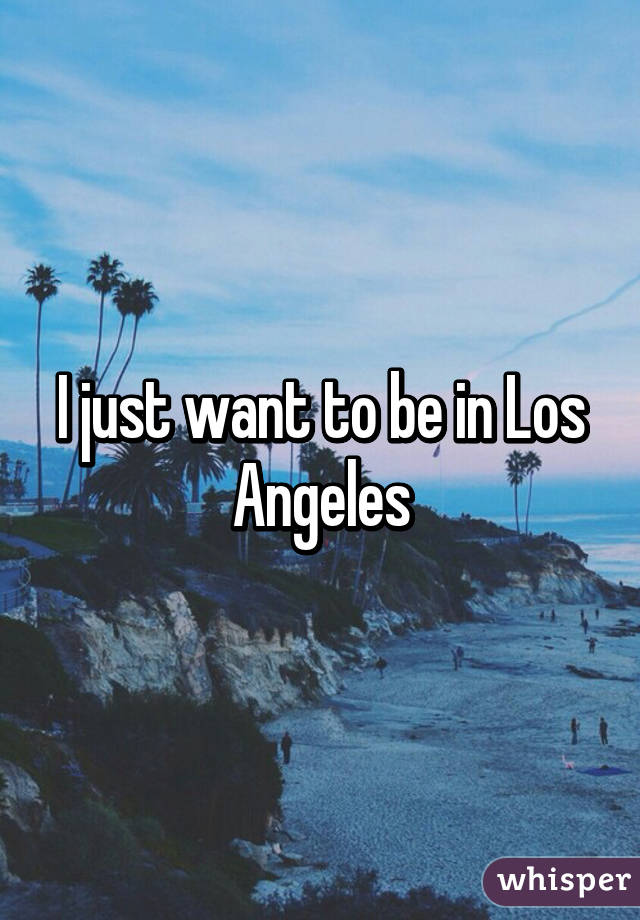 I just want to be in Los Angeles