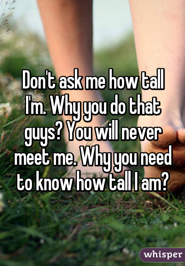 Don't ask me how tall I'm. Why you do that guys? You will never meet me. Why you need to know how tall I am?