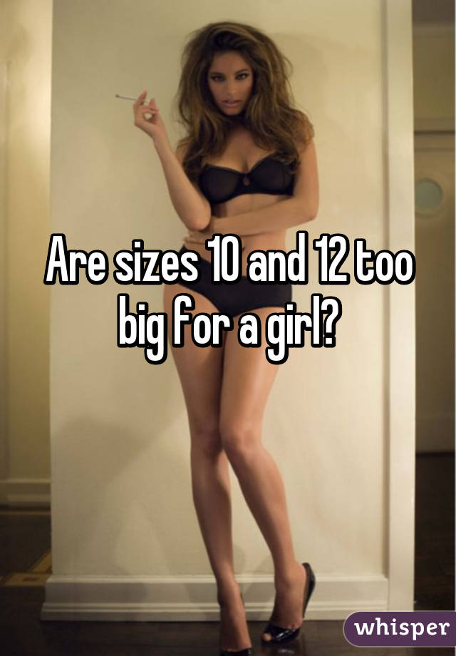 Are sizes 10 and 12 too big for a girl?