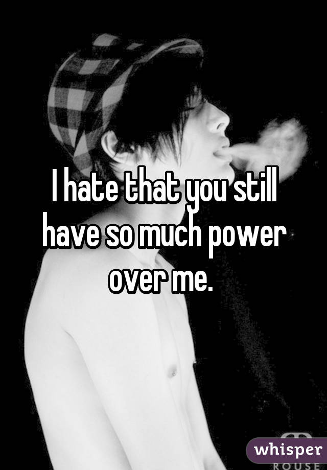 I hate that you still have so much power over me.