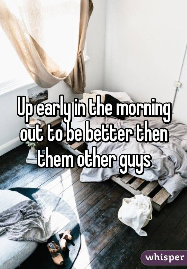 Up early in the morning out to be better then them other guys