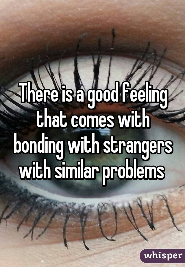 There is a good feeling that comes with bonding with strangers with similar problems