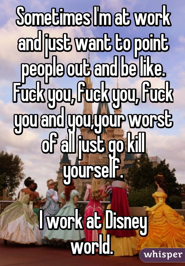Sometimes I'm at work and just want to point people out and be like. Fuck you, fuck you, fuck you and you,your worst of all just go kill yourself.  I work at Disney world.