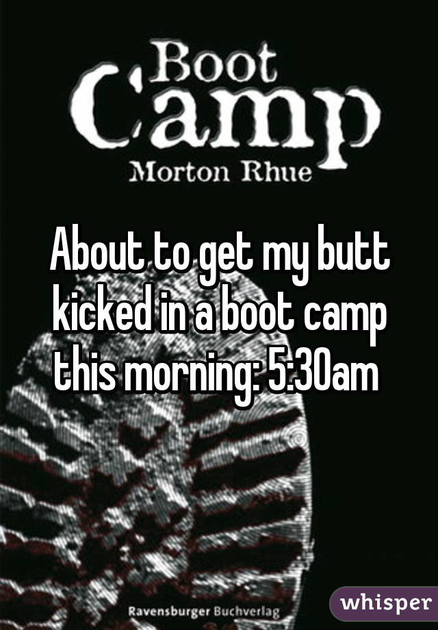 About to get my butt kicked in a boot camp this morning: 5:30am