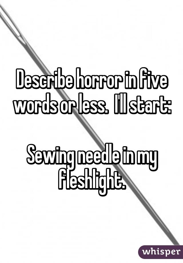 Describe horror in five words or less.  I'll start:  Sewing needle in my fleshlight.