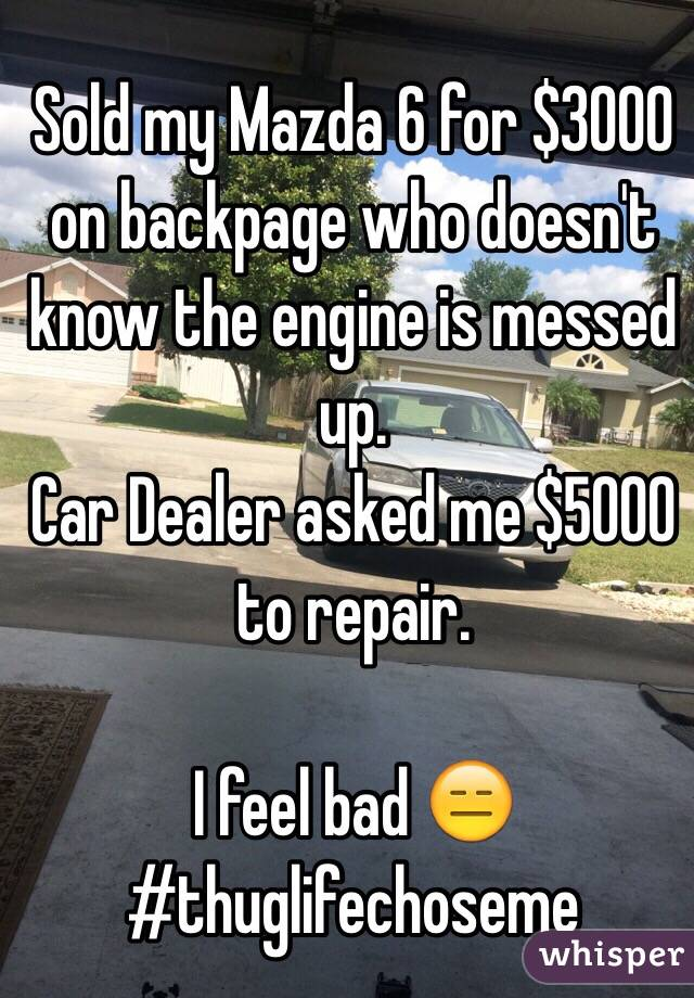 Sold my Mazda 6 for $3000 on backpage who doesn't know the engine is messed up. Car Dealer asked me $5000 to repair.   I feel bad 😑 #thuglifechoseme
