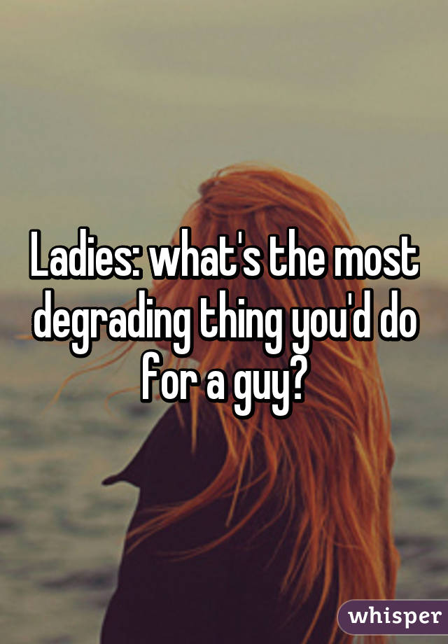 Ladies: what's the most degrading thing you'd do for a guy?