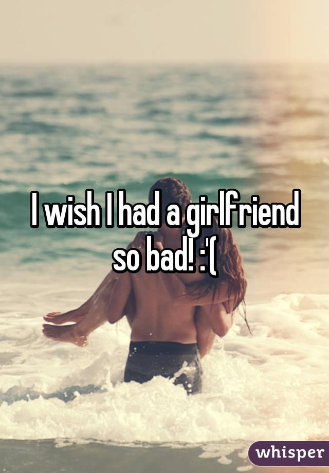 I wish I had a girlfriend so bad! :'(