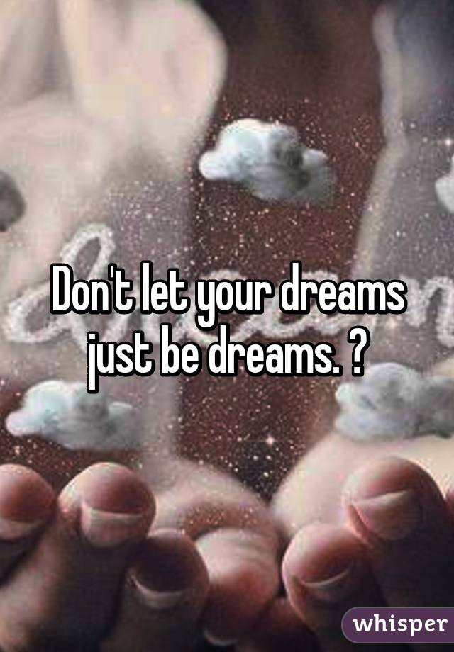 Don't let your dreams just be dreams. ☺