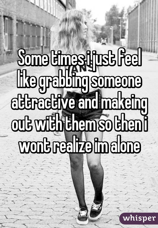 Some times i just feel like grabbing someone attractive and makeing out with them so then i wont realize im alone