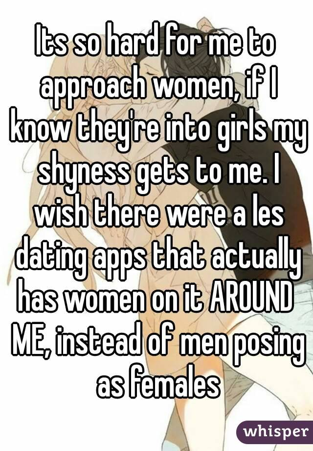 Its so hard for me to approach women, if I know they're into girls my shyness gets to me. I wish there were a les dating apps that actually has women on it AROUND  ME, instead of men posing as females