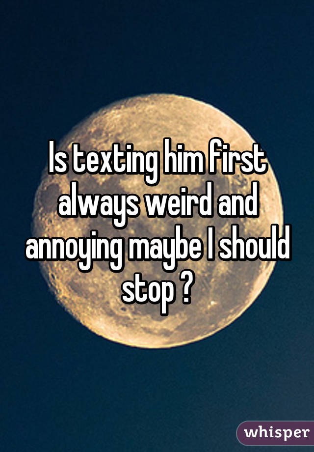 Is texting him first always weird and annoying maybe I should stop ?