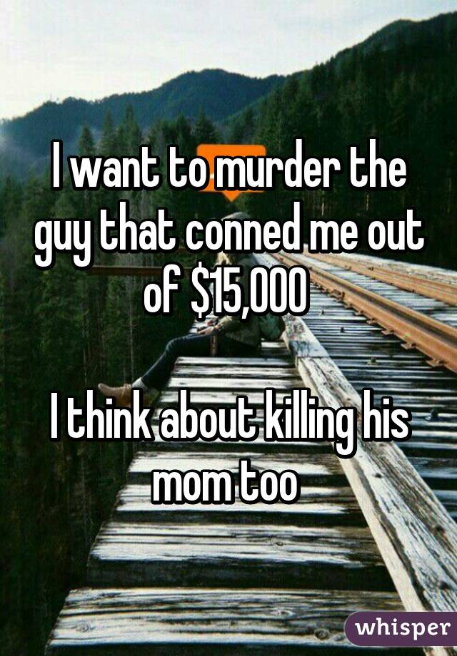 I want to murder the guy that conned me out of $15,000   I think about killing his mom too