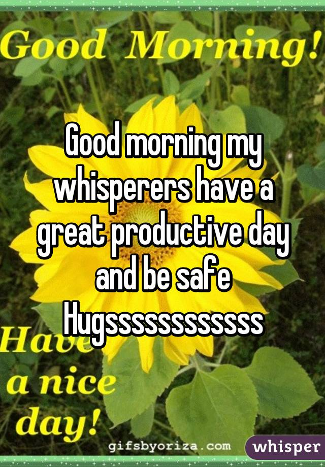 Good morning my whisperers have a great productive day and be safe Hugssssssssssss