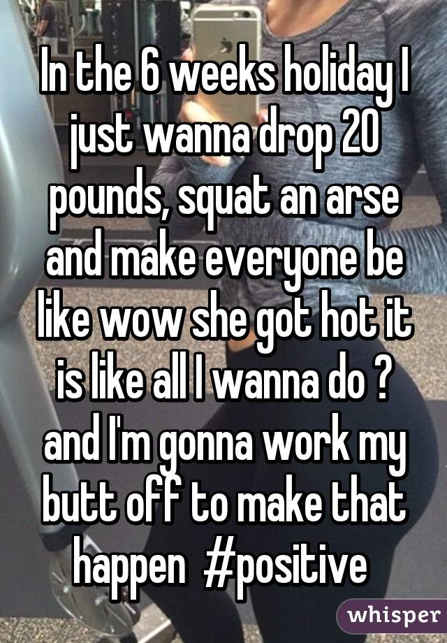 In the 6 weeks holiday I just wanna drop 20 pounds, squat an arse and make everyone be like wow she got hot it is like all I wanna do 😂 and I'm gonna work my butt off to make that happen  #positive