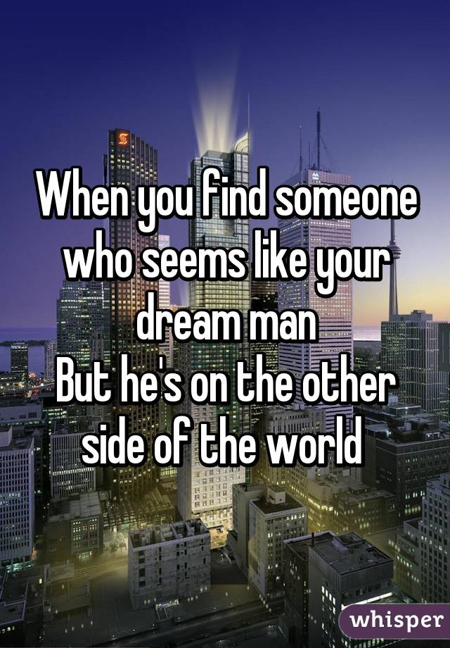 When you find someone who seems like your dream man But he's on the other side of the world