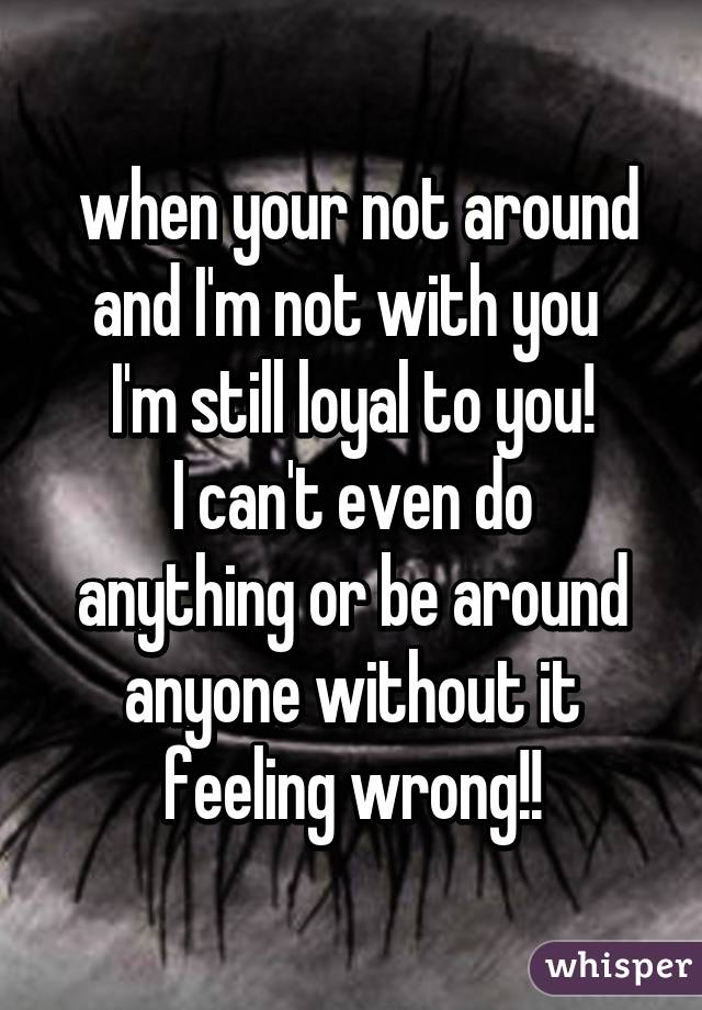 when your not around and I'm not with you  I'm still loyal to you! I can't even do anything or be around anyone without it feeling wrong!!