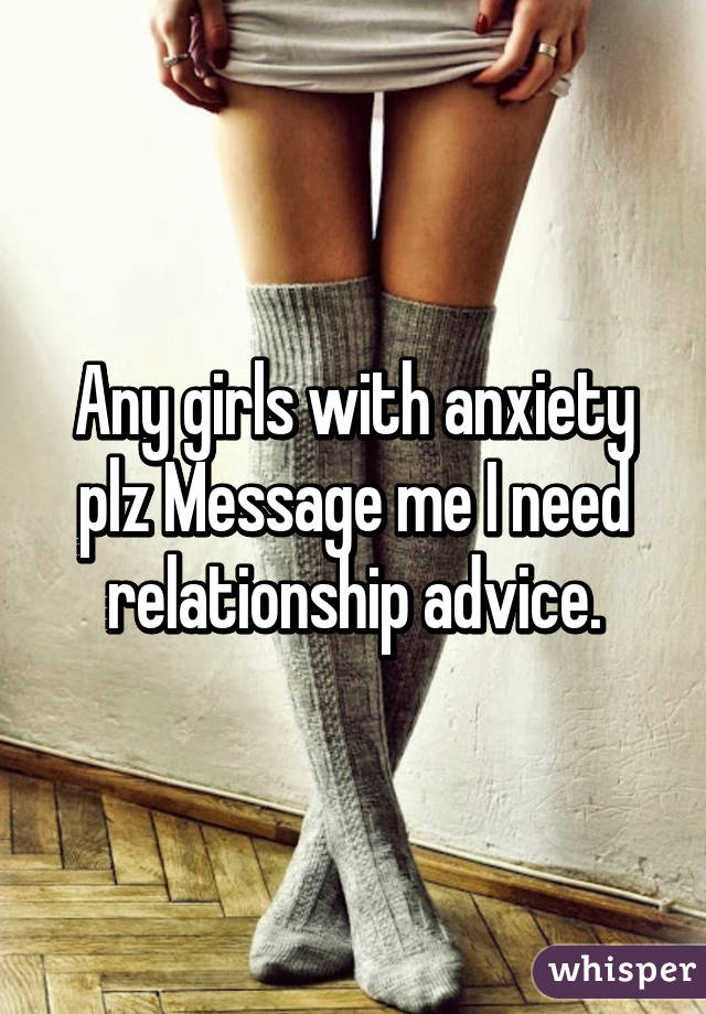 Any girls with anxiety plz Message me I need relationship advice.