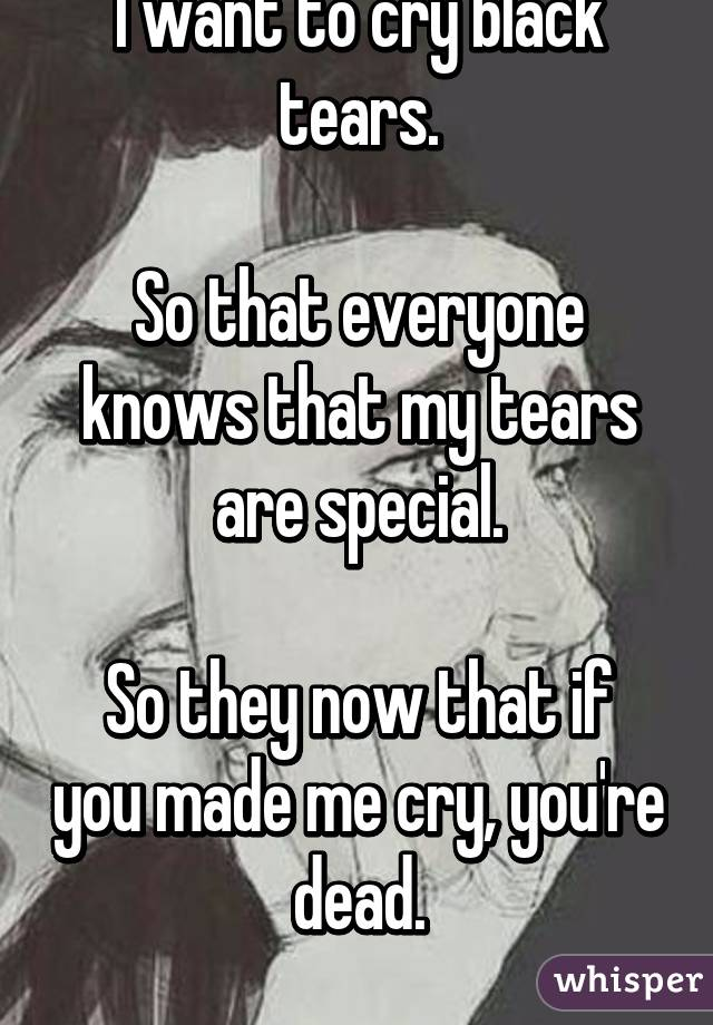I want to cry black tears.  So that everyone knows that my tears are special.  So they now that if you made me cry, you're dead.