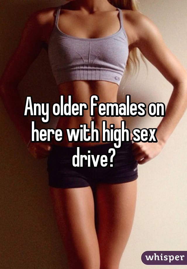 Any older females on here with high sex drive?