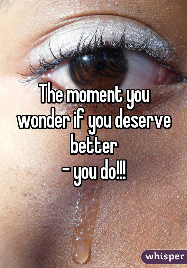 The moment you wonder if you deserve better - you do!!!