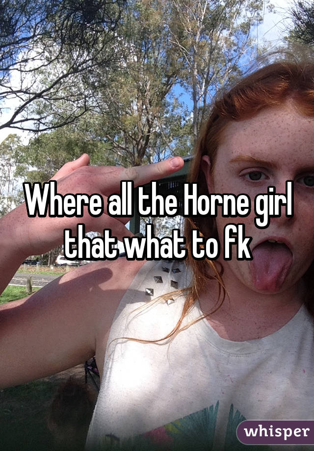 Where all the Horne girl that what to fk