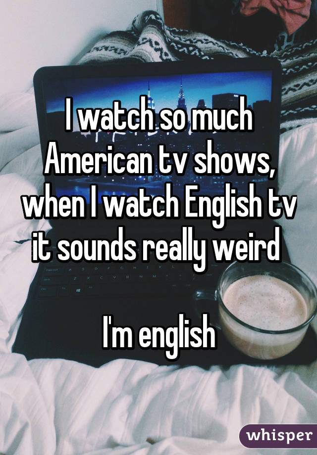 I watch so much American tv shows, when I watch English tv it sounds really weird   I'm english