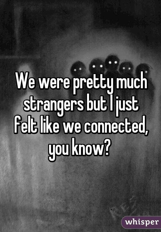 We were pretty much strangers but I just felt like we connected, you know?