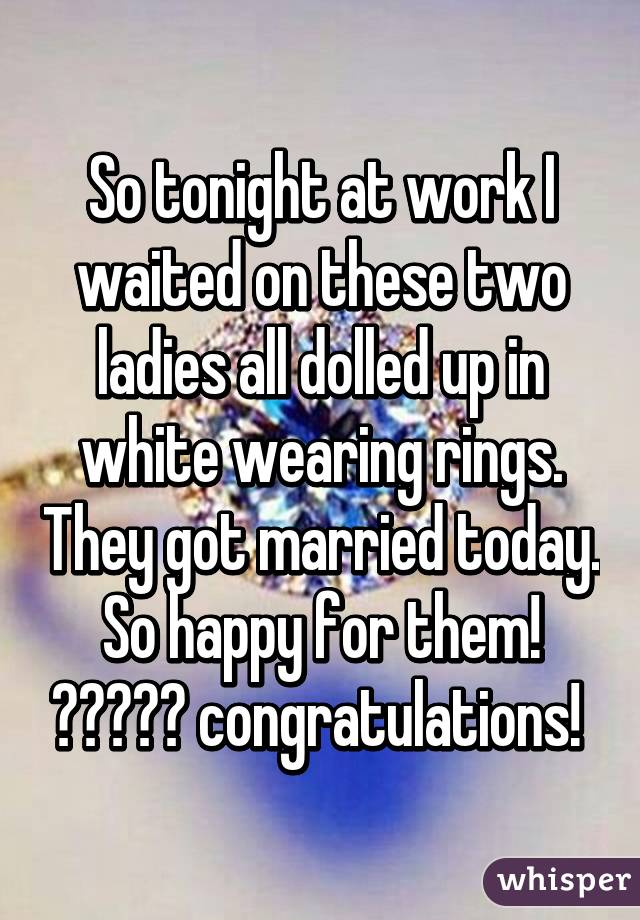So tonight at work I waited on these two ladies all dolled up in white wearing rings. They got married today. So happy for them! 😆😆👭👭💍 congratulations!