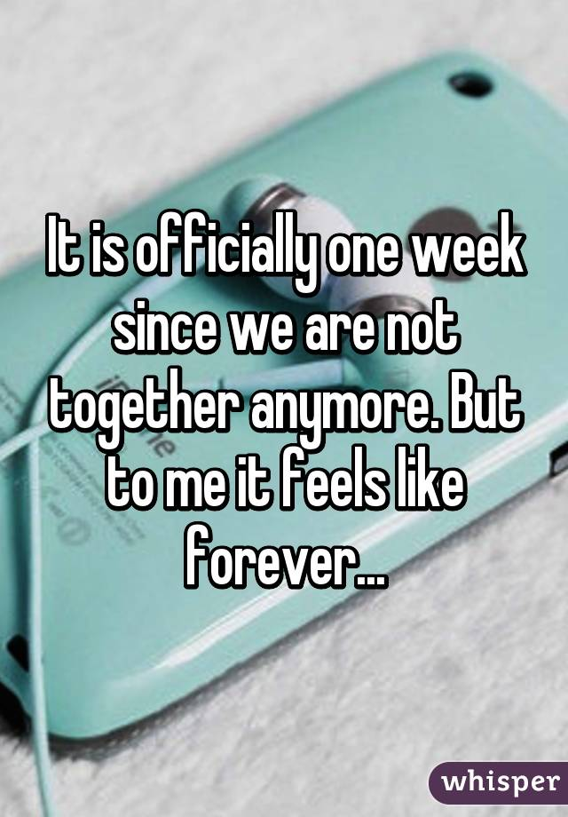 It is officially one week since we are not together anymore. But to me it feels like forever...
