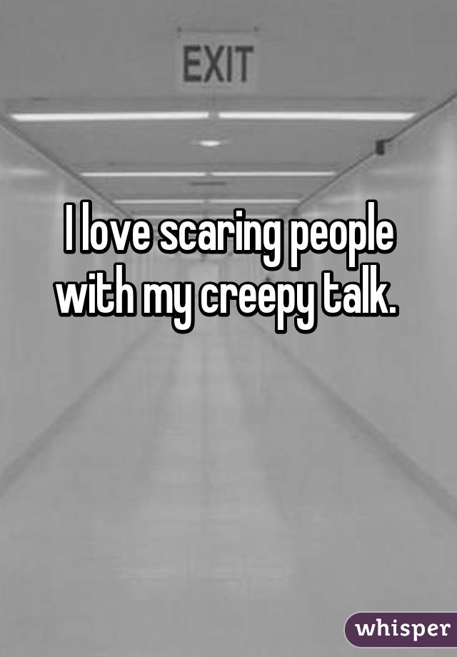 I love scaring people with my creepy talk.