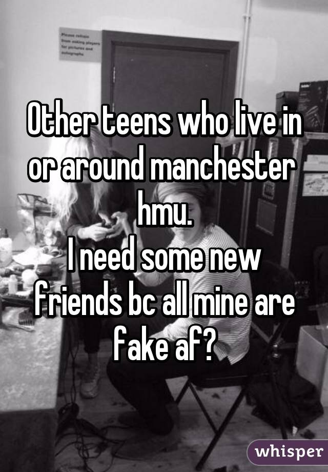 Other teens who live in or around manchester  hmu. I need some new friends bc all mine are fake af😴