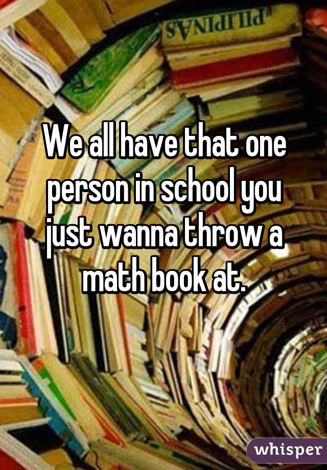 We all have that one person in school you just wanna throw a math book at.