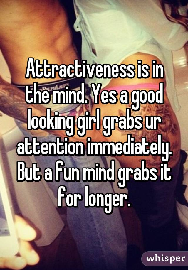 Attractiveness is in the mind. Yes a good looking girl grabs ur attention immediately. But a fun mind grabs it for longer.