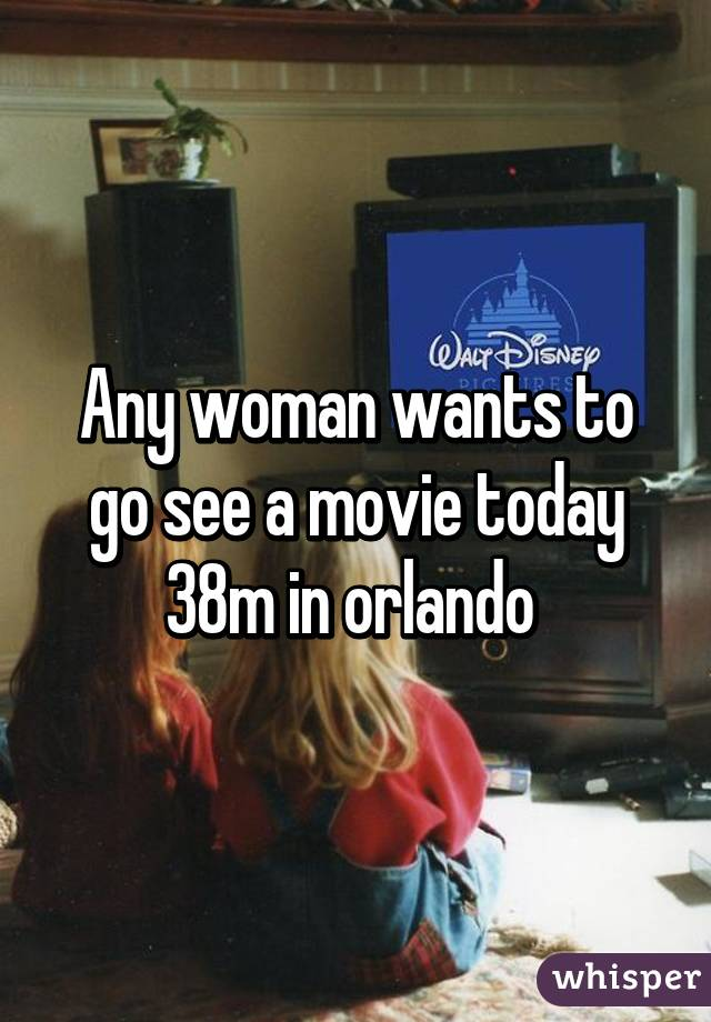 Any woman wants to go see a movie today 38m in orlando