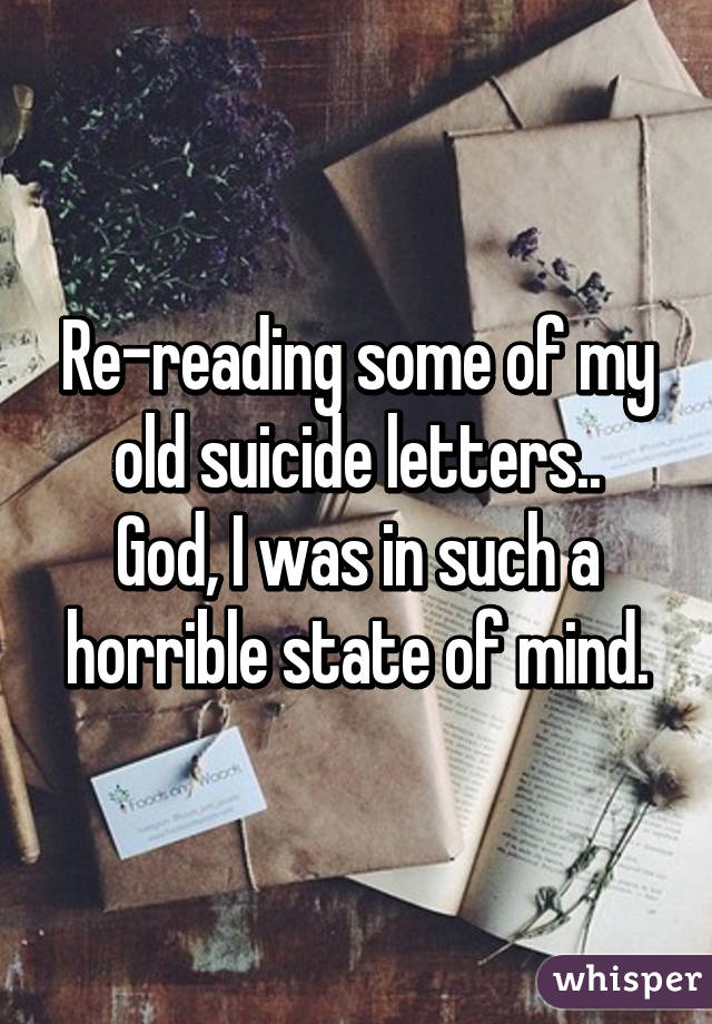 Re-reading some of my old suicide letters.. God, I was in such a horrible state of mind.