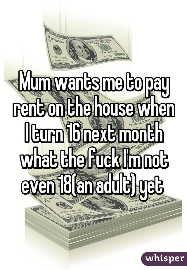 Mum wants me to pay rent on the house when I turn 16 next month what the fuck I'm not even 18(an adult) yet