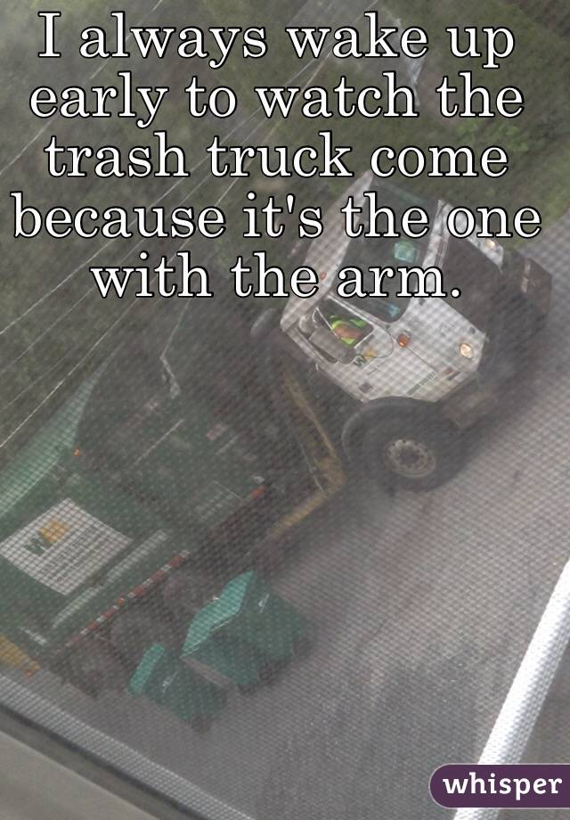 I always wake up early to watch the trash truck come because it's the one with the arm.