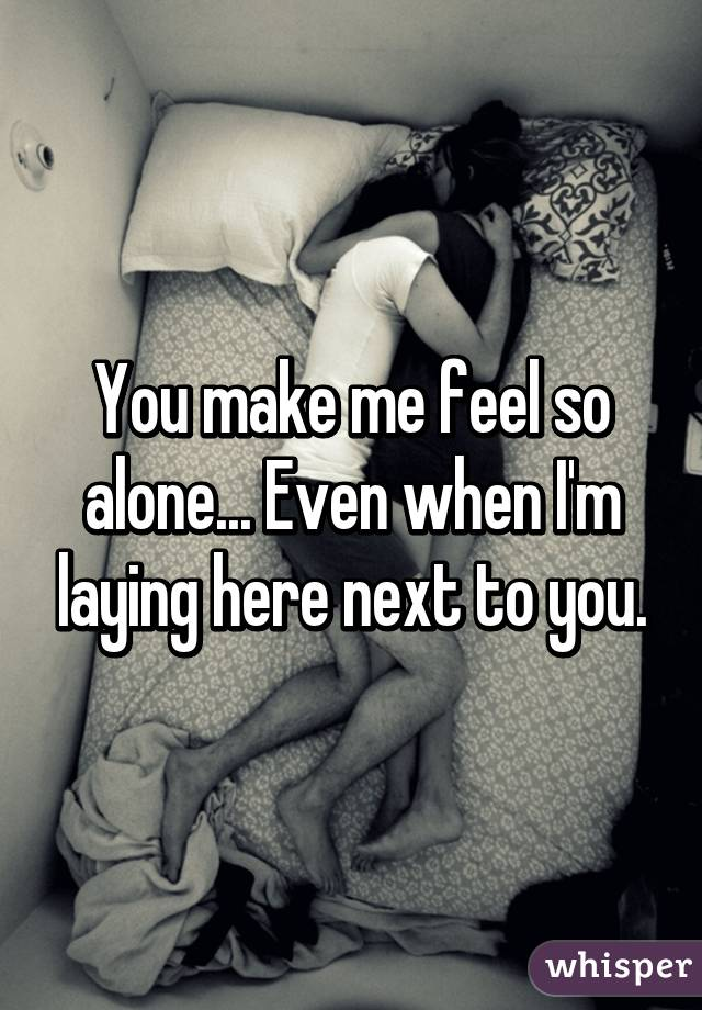 You make me feel so alone... Even when I'm laying here next to you.