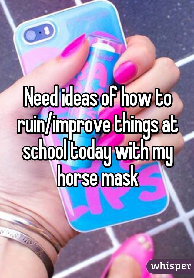 Need ideas of how to ruin/improve things at school today with my horse mask