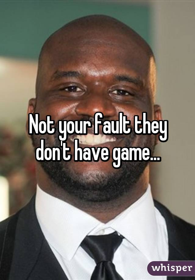 Not your fault they don't have game...