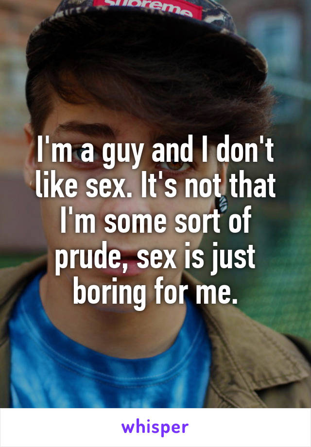 I'm a guy and I don't like sex. It's not that I'm some sort of prude, sex is just boring for me.
