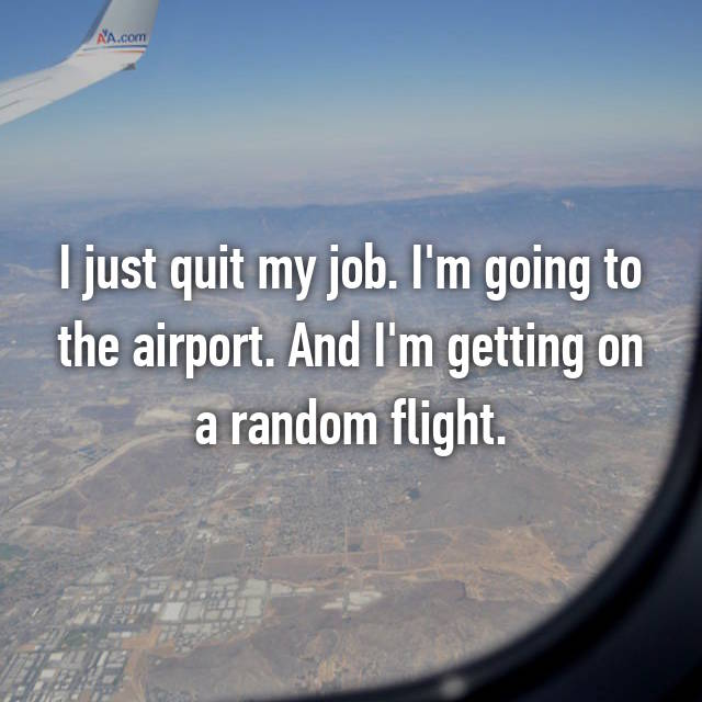 I just quit my job. I'm going to the airport. And I'm getting on a random flight.