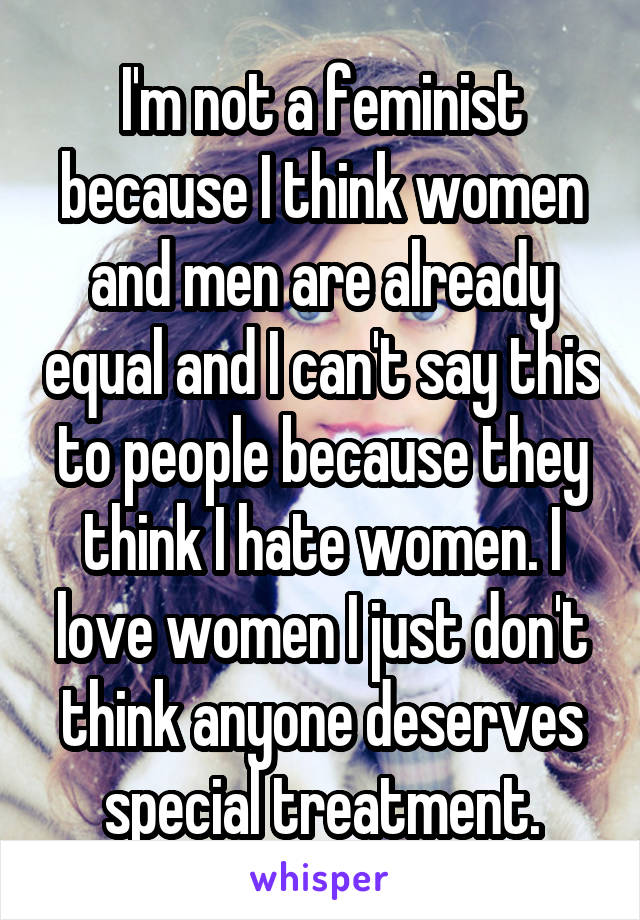 I'm not a feminist because I think women and men are already equal and I can't say this to people because they think I hate women. I love women I just don't think anyone deserves special treatment.