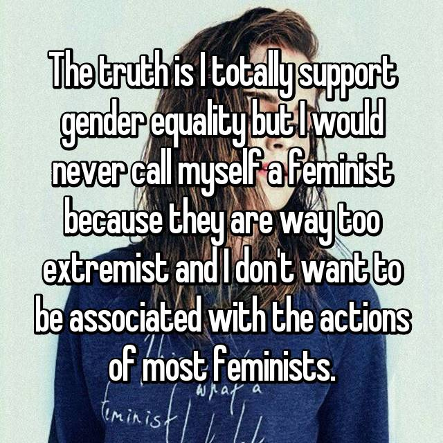 The truth is I totally support gender equality but I would never call myself a feminist because they are way too extremist and I don't want to be associated with the actions of most feminists.