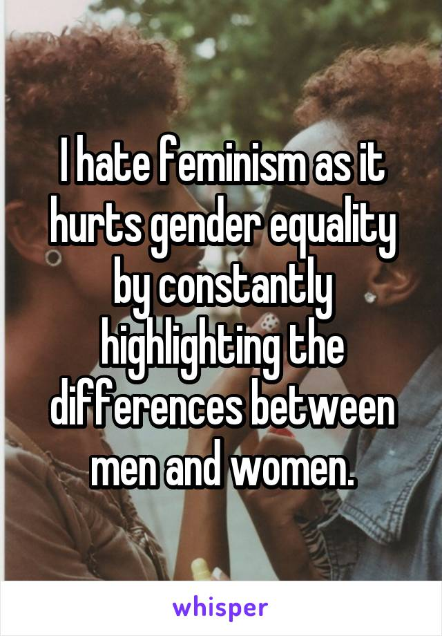 I hate feminism as it hurts gender equality by constantly highlighting the differences between men and women.