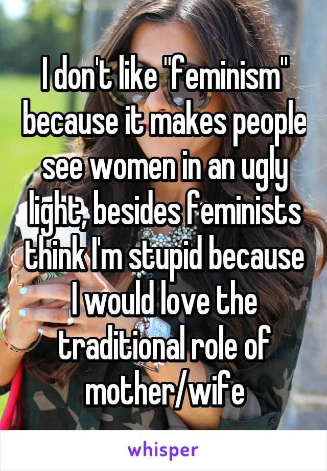 "I don't like ""feminism"" because it makes people see women in an ugly light, besides feminists think I'm stupid because I would love the traditional role of mother/wife"