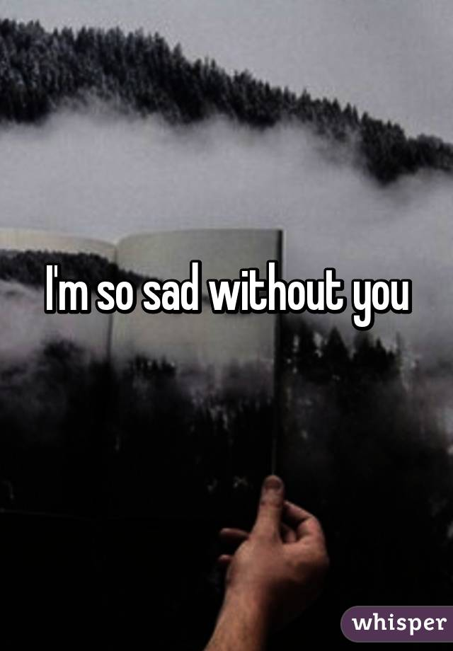 So sad without you