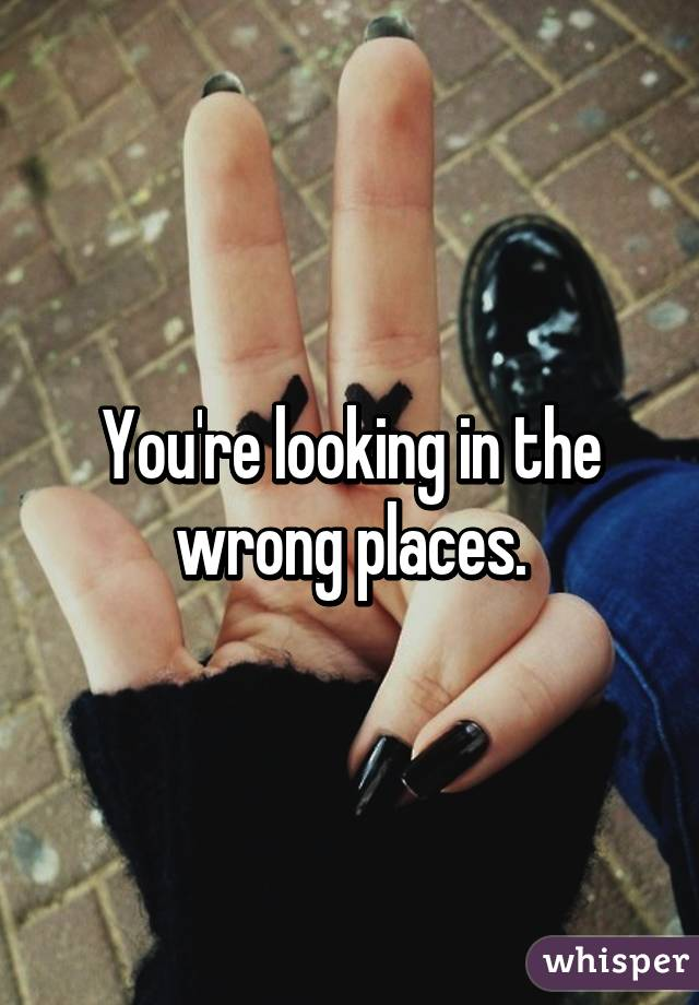 You're looking in the wrong places.