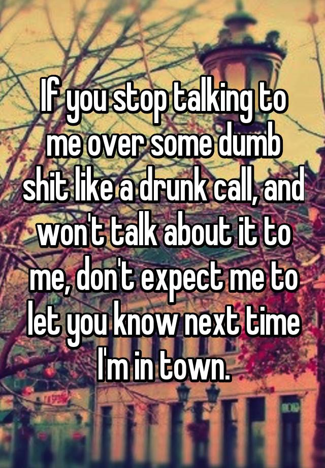 If You Stop Talking To Me Over Some Dumb Shit Like A Drunk Call - Every time you feel dumb